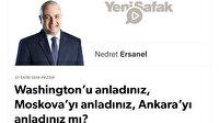 Washington'u anladınız, Moskova'yı anladınız, Ankara'yı anladınız mı?