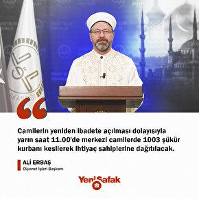 Diyanet İşleri Başkanı Ali Erbaş: Camilerin yeniden ibadete açılması dolayısıyla yarın saat 11.00de merkezi camilerde 1003 şükür kurbanı kesilerek ihtiyaç sahiplerine dağıtılacak.