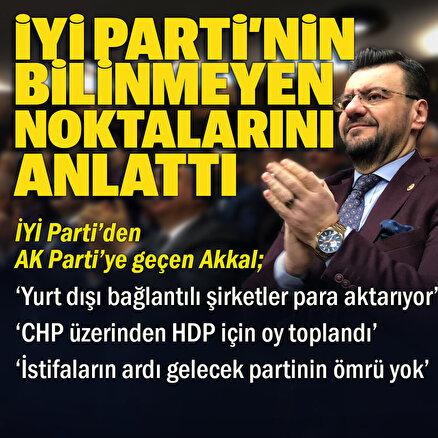 İYİ Partiden istifa ederek AK Partiye geçen Milletvekili Akkal: Özdağ belgesiz konuşmaz yerel seçimde çok uğraştık ama CHP üzerinden HDP için oy toplandı