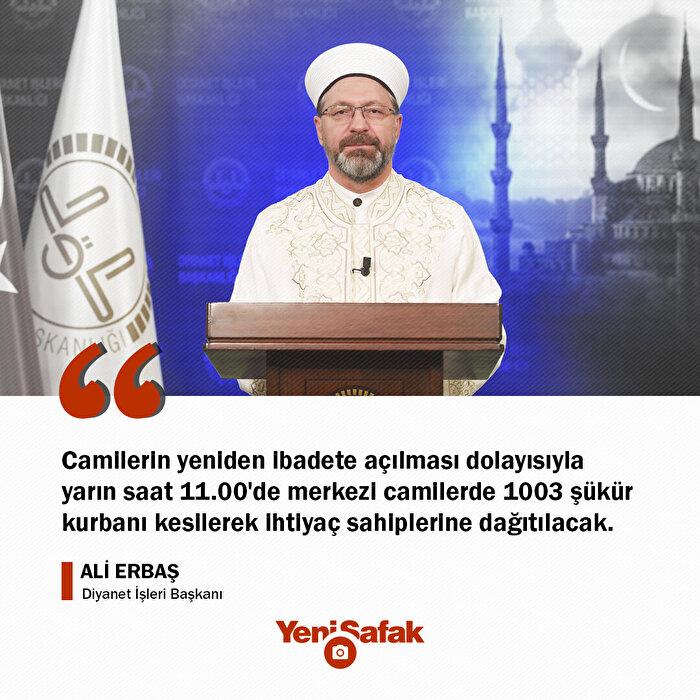 Diyanet İşleri Başkanı Ali Erbaş: Camilerin yeniden ibadete açılması dolayısıyla yarın saat 11.00'de merkezi camilerde 1003 şükür kurbanı kesilerek ihtiyaç sahiplerine dağıtılacak.