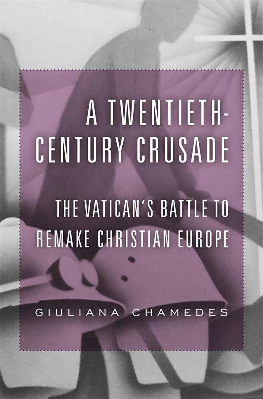 Giuliana Chamedes, A Twentieth-Century Crusade - The Vatican's Battle to Remake Christian Europe, Harvard University Press, 2019