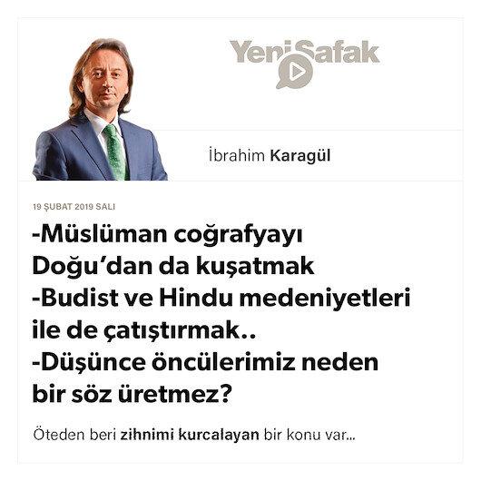 * Müslüman coğrafyayı Doğu'dan da kuşatmak * Budist ve Hindu medeniyetleri ile de çatıştırmak.. * Düşünce öncülerimiz neden bir söz üretmez?