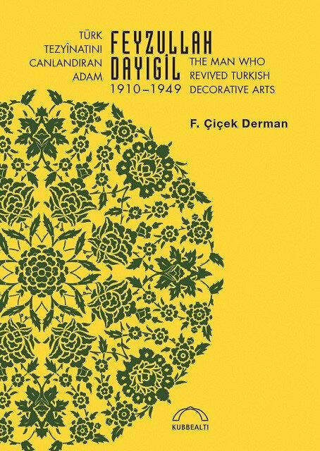 Türk Tezyinatını Canlandıran Adam: Feyzullah Dayıgil, F. Çiçek Derman, Kubbealtı Neşriyat, 2021, 221 sayfa